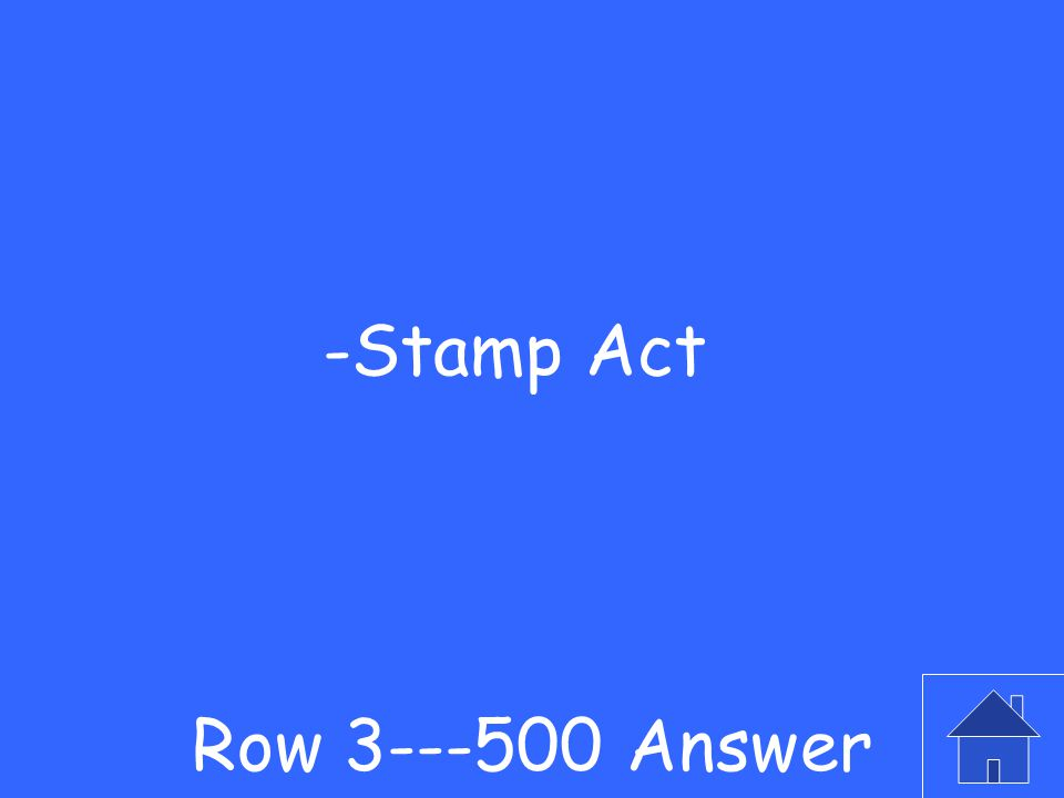 -This was the first direct tax that nearly all colonists would have to pay Row 3---500 Question