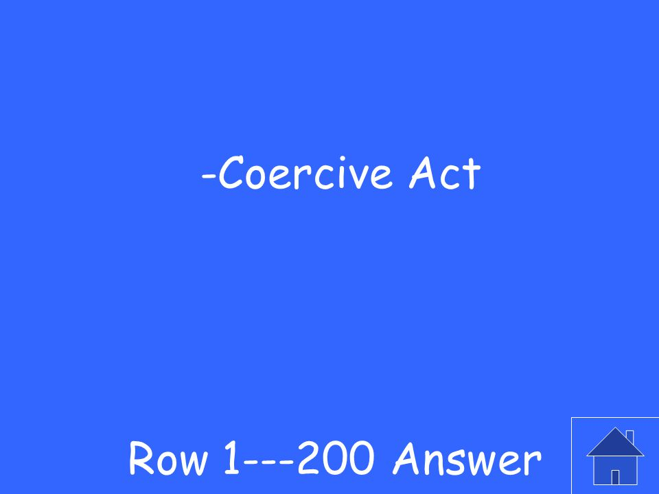 -This was the act passed to punish Boston after the harbor incident Row 1---200 Question
