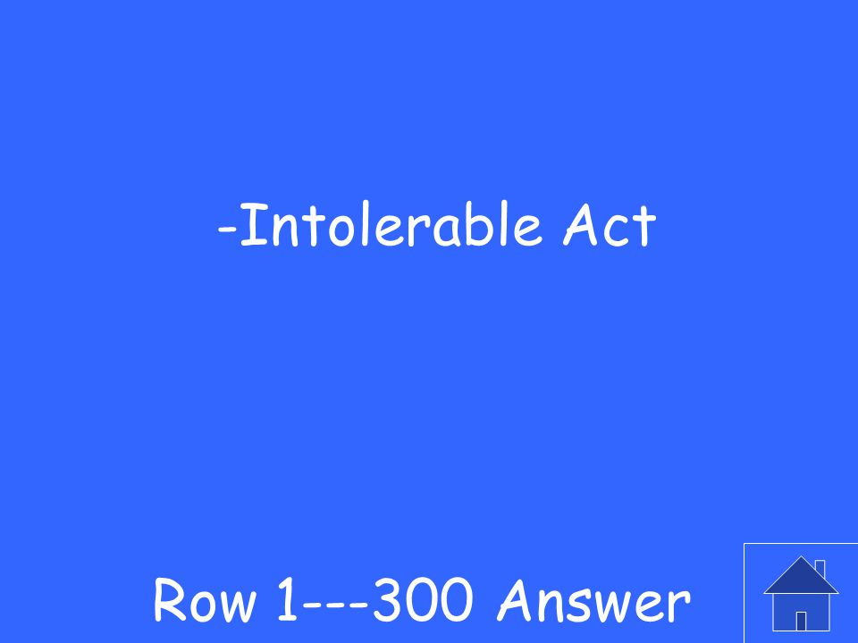 -This was the name given by the colonists to the act which punished Boston Row 1---300 Question