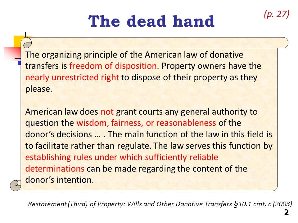 The problem of the dead hand Which purposes of a testator are prohibited or restricted?purposes Leaving spouses without a share of the estate Leaving creditors unpaid Restraints on marriage or provisions promoting separation or divorce (IN case, p.35) Restraints on the alienation of property received from the estate Racially-based or other invidious restrictions Provisions encouraging illegal activity Maintenance of control far into the future (e.g., rule against perpetuities) 3