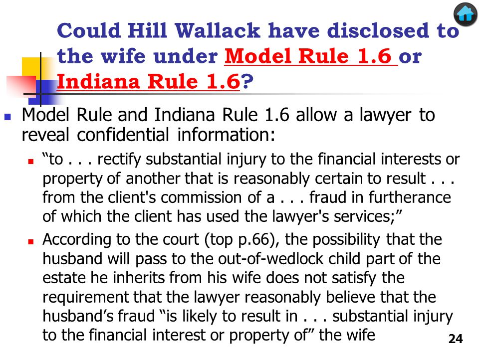 Could Hill Wallack have disclosed to the wife under Model Rule 1.6 or Indiana Rule 1.6 Model Rule 1.6 Indiana Rule 1.6 Model Rule and Indiana Rule 1.6 allow a lawyer to reveal confidential information: to...