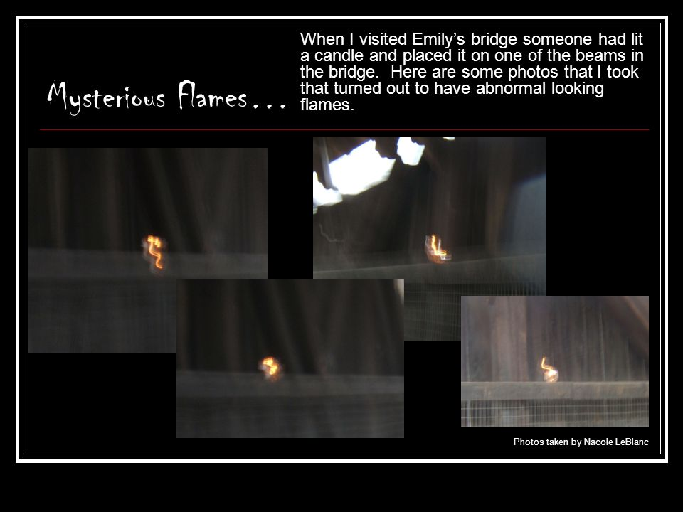 My Conclusions About Orbs Hearing that orbs appear in shapes rather then circles in the colder weather really made me believe in the story of Emily's bridge.