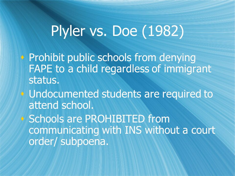 Plyler vs. Doe (1982)  Prohibit public schools from denying FAPE to a child regardless of immigrant status.  Undocumented students are required to a