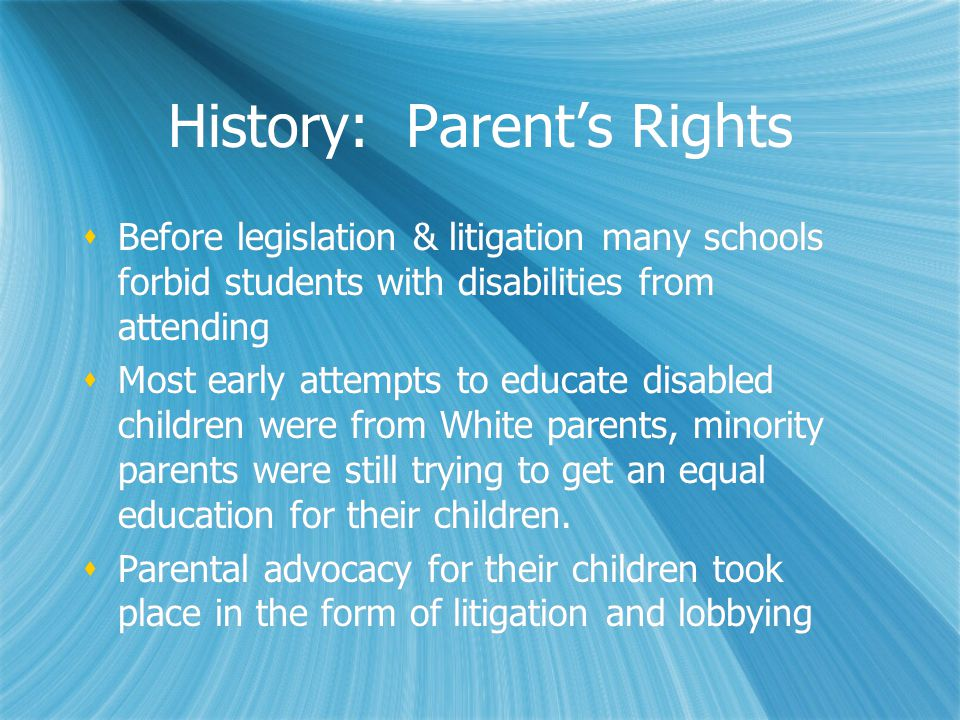 History: Parent's Rights  Before legislation & litigation many schools forbid students with disabilities from attending  Most early attempts to educate disabled children were from White parents, minority parents were still trying to get an equal education for their children.