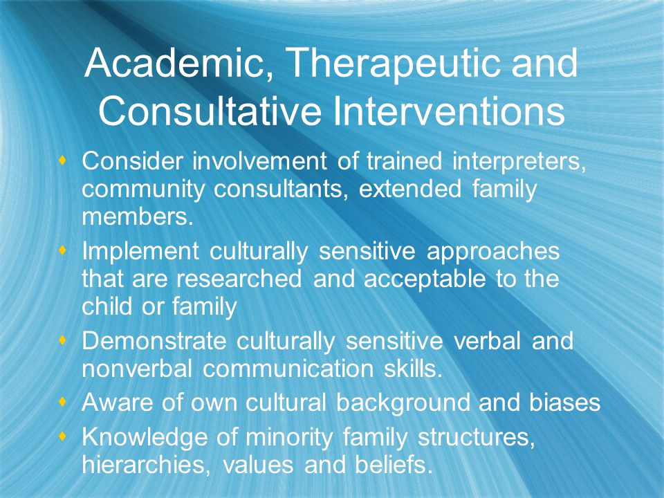 Academic, Therapeutic and Consultative Interventions  Consider involvement of trained interpreters, community consultants, extended family members.