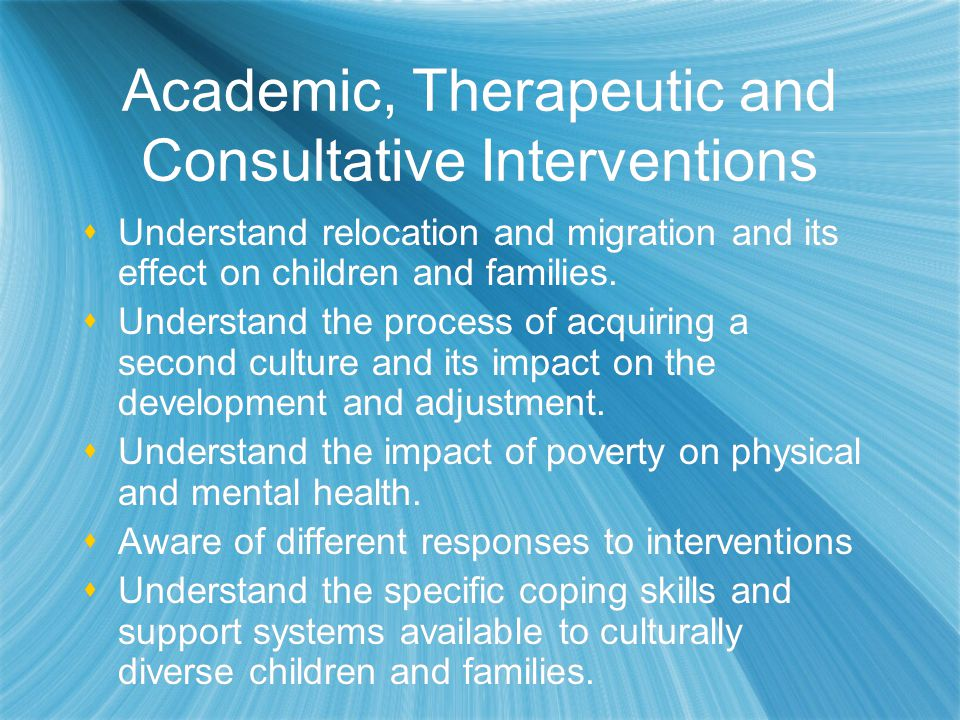 Academic, Therapeutic and Consultative Interventions  Understand relocation and migration and its effect on children and families.