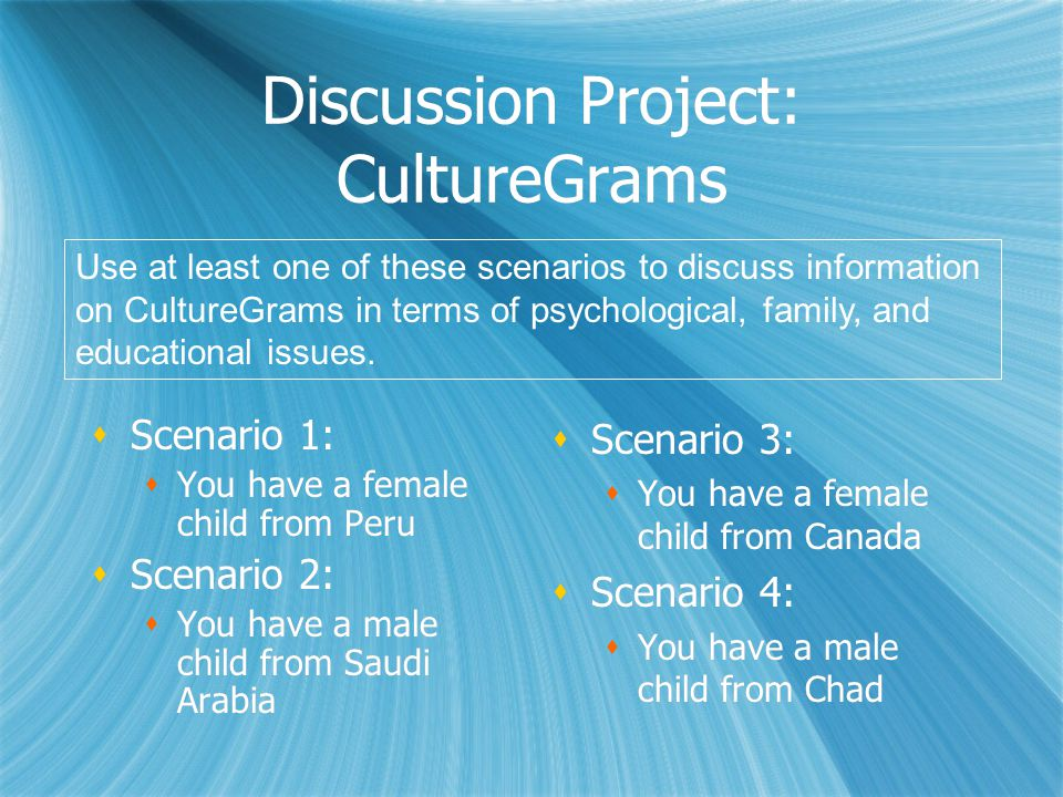 Discussion Project: CultureGrams  Scenario 1:  You have a female child from Peru  Scenario 2:  You have a male child from Saudi Arabia  Scenario 1:  You have a female child from Peru  Scenario 2:  You have a male child from Saudi Arabia  Scenario 3:  You have a female child from Canada  Scenario 4:  You have a male child from Chad Use at least one of these scenarios to discuss information on CultureGrams in terms of psychological, family, and educational issues.