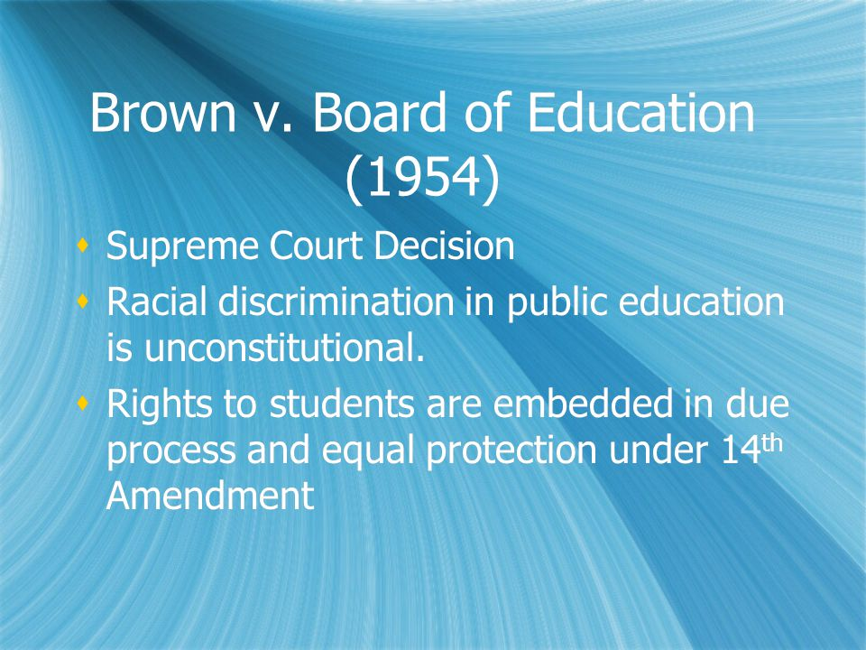 Brown v. Board of Education (1954)  Supreme Court Decision  Racial discrimination in public education is unconstitutional.  Rights to students are