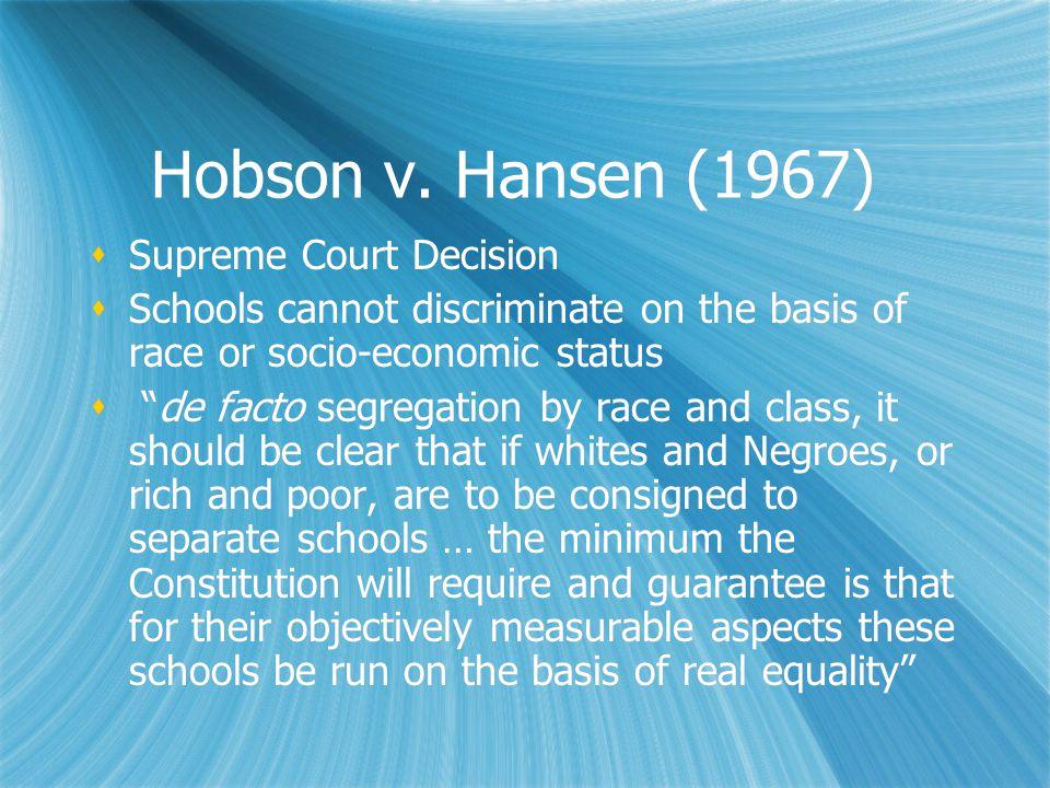 "Hobson v. Hansen (1967)  Supreme Court Decision  Schools cannot discriminate on the basis of race or socio-economic status  ""de facto segregation b"