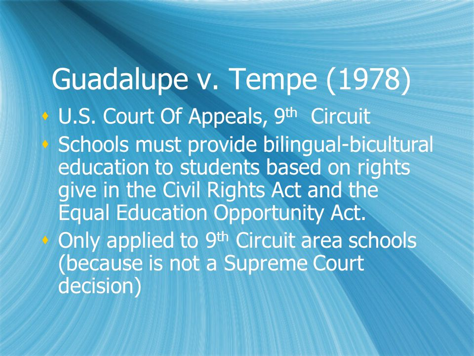Guadalupe v. Tempe (1978)  U.S. Court Of Appeals, 9 th Circuit  Schools must provide bilingual-bicultural education to students based on rights give