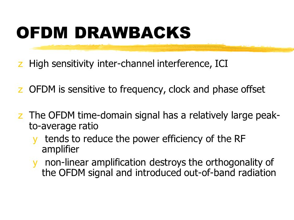 OFDM DRAWBACKS zHigh sensitivity inter-channel interference, ICI zOFDM is sensitive to frequency, clock and phase offset zThe OFDM time-domain signal has a relatively large peak- to-average ratio y tends to reduce the power efficiency of the RF amplifier y non-linear amplification destroys the orthogonality of the OFDM signal and introduced out-of-band radiation