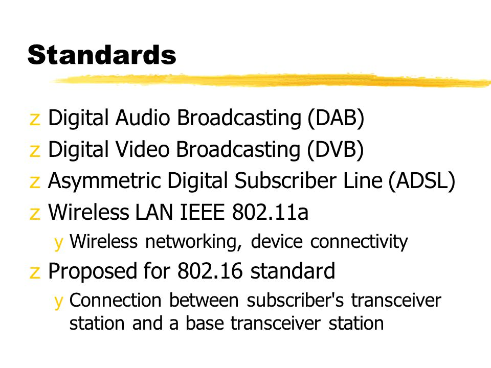 Standards zDigital Audio Broadcasting (DAB) zDigital Video Broadcasting (DVB) zAsymmetric Digital Subscriber Line (ADSL) zWireless LAN IEEE 802.11a yWireless networking, device connectivity zProposed for 802.16 standard yConnection between subscriber s transceiver station and a base transceiver station