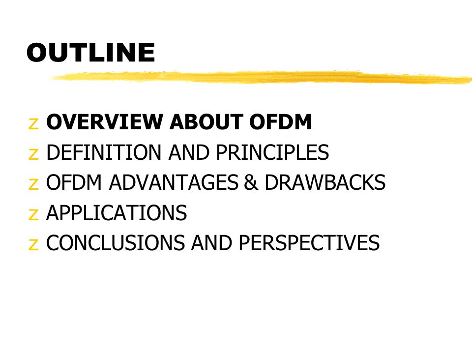 OUTLINE zOVERVIEW ABOUT OFDM zDEFINITION AND PRINCIPLES zOFDM ADVANTAGES & DRAWBACKS zAPPLICATIONS zCONCLUSIONS AND PERSPECTIVES