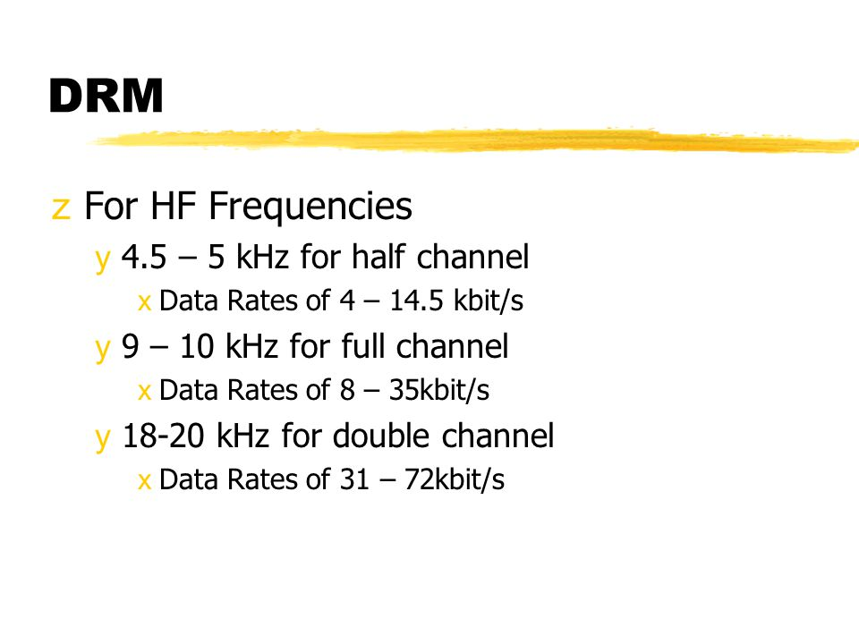DRM zFor HF Frequencies y4.5 – 5 kHz for half channel xData Rates of 4 – 14.5 kbit/s y9 – 10 kHz for full channel xData Rates of 8 – 35kbit/s y18-20 kHz for double channel xData Rates of 31 – 72kbit/s
