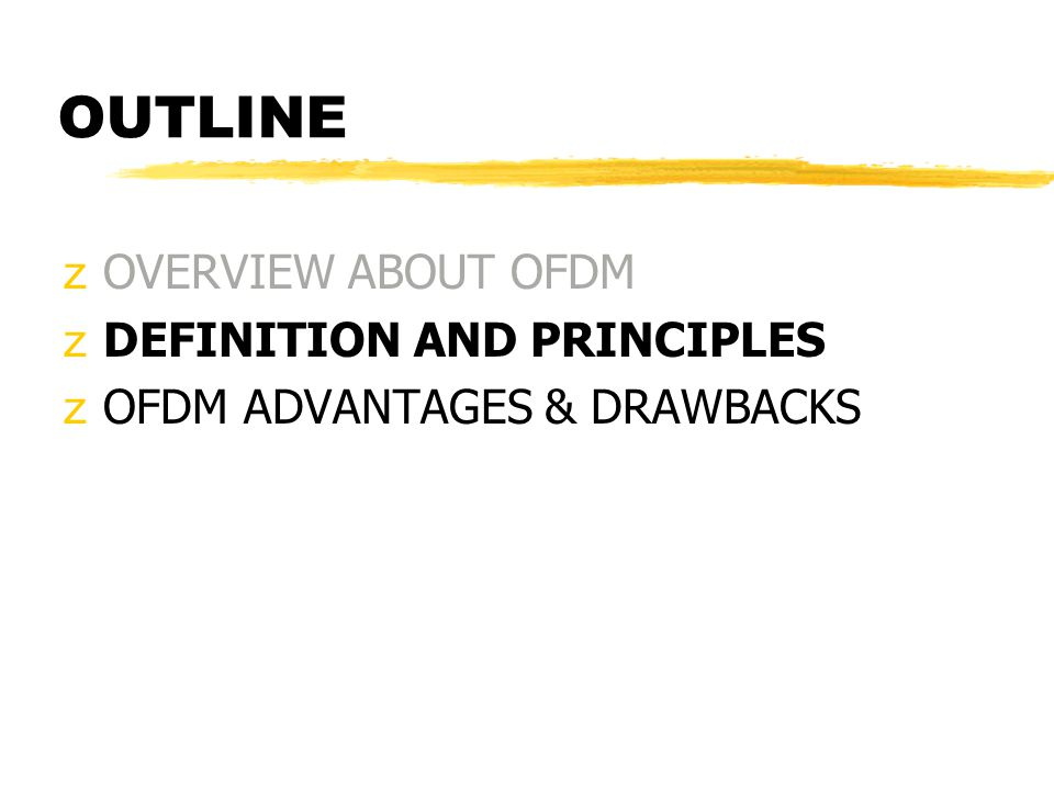 OUTLINE zOVERVIEW ABOUT OFDM zDEFINITION AND PRINCIPLES zOFDM ADVANTAGES & DRAWBACKS