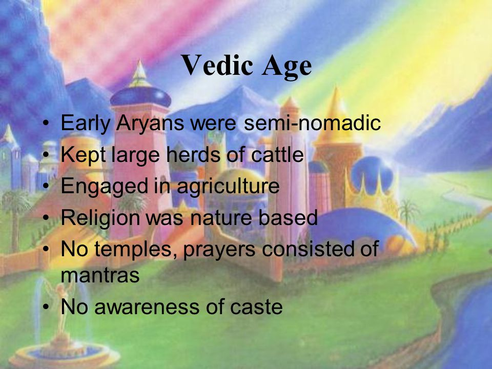 Vedic Age Early Aryans were semi-nomadic Kept large herds of cattle Engaged in agriculture Religion was nature based No temples, prayers consisted of mantras No awareness of caste