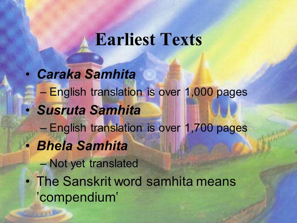 Earliest Texts Caraka Samhita –English translation is over 1,000 pages Susruta Samhita –English translation is over 1,700 pages Bhela Samhita –Not yet translated The Sanskrit word samhita means 'compendium'