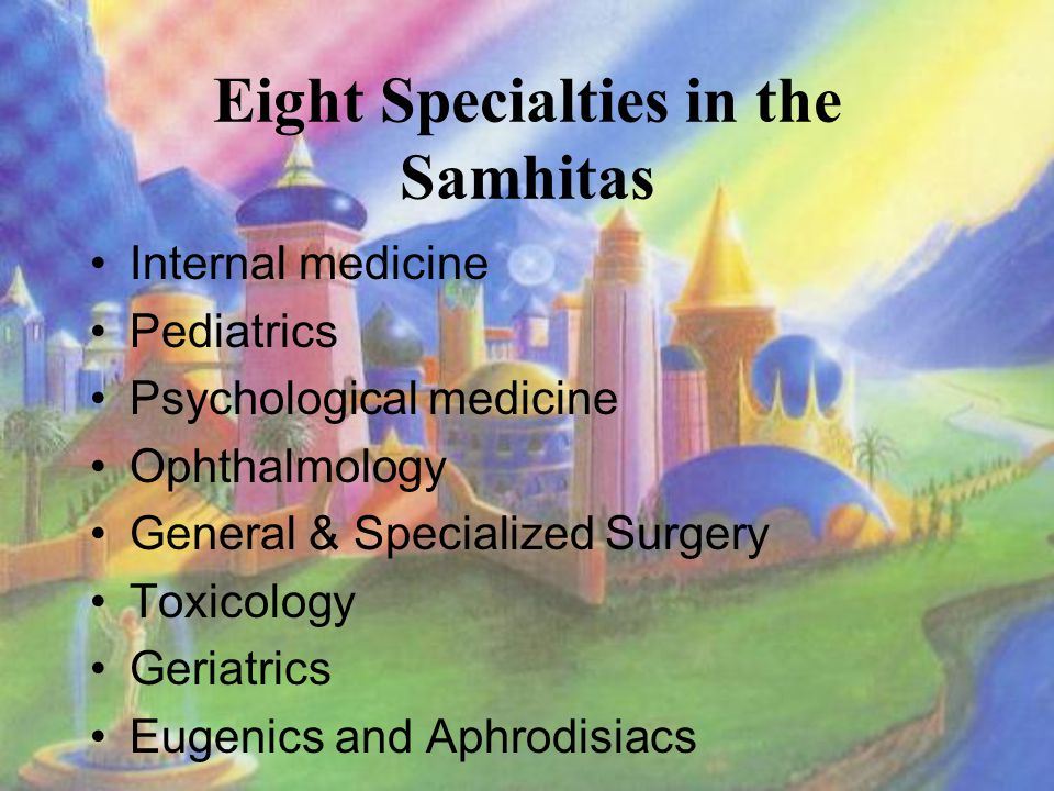 Eight Specialties in the Samhitas Internal medicine Pediatrics Psychological medicine Ophthalmology General & Specialized Surgery Toxicology Geriatrics Eugenics and Aphrodisiacs