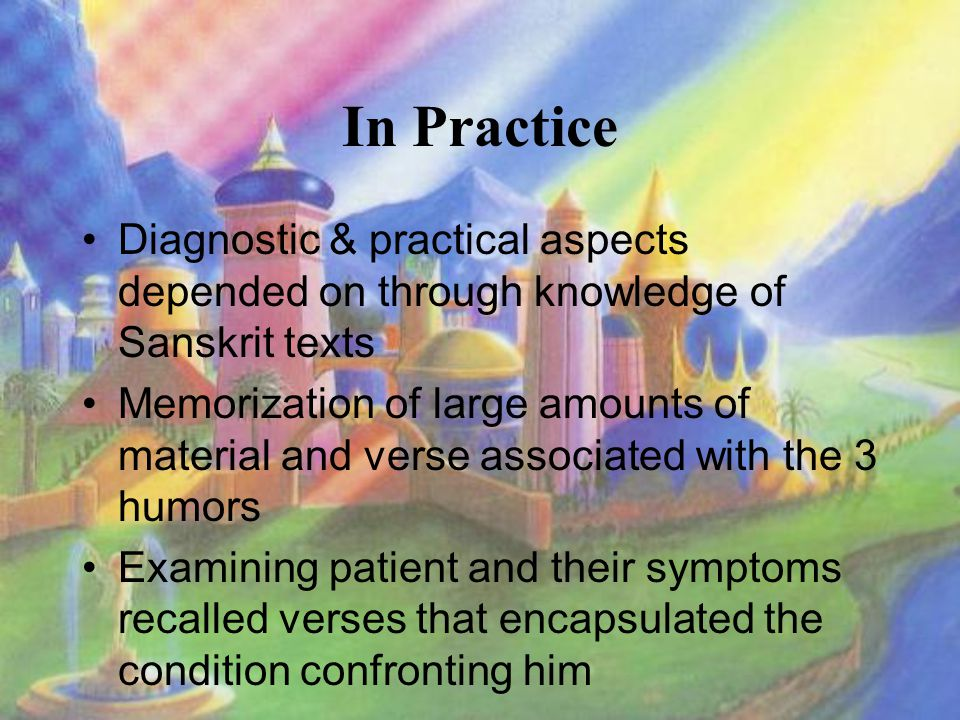 In Practice Diagnostic & practical aspects depended on through knowledge of Sanskrit texts Memorization of large amounts of material and verse associated with the 3 humors Examining patient and their symptoms recalled verses that encapsulated the condition confronting him