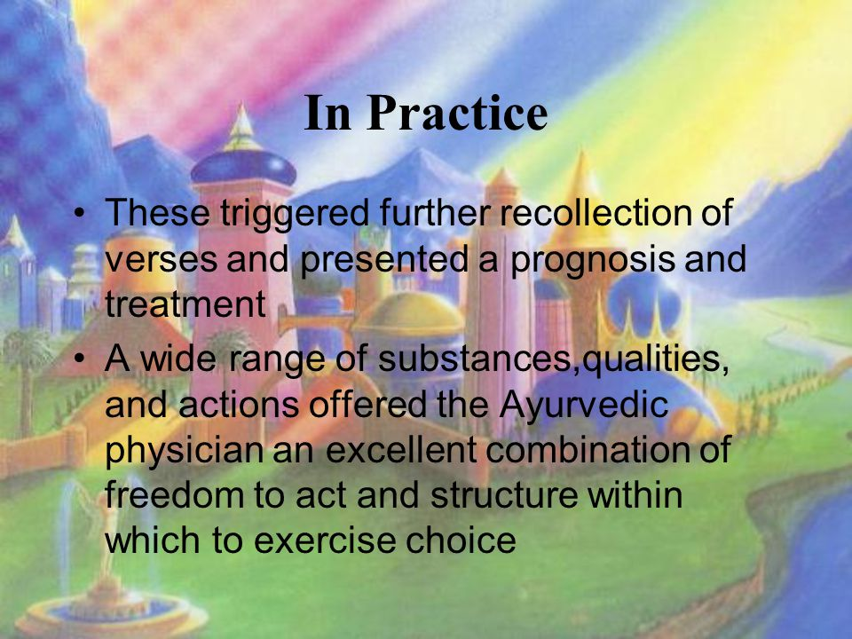 In Practice These triggered further recollection of verses and presented a prognosis and treatment A wide range of substances,qualities, and actions offered the Ayurvedic physician an excellent combination of freedom to act and structure within which to exercise choice