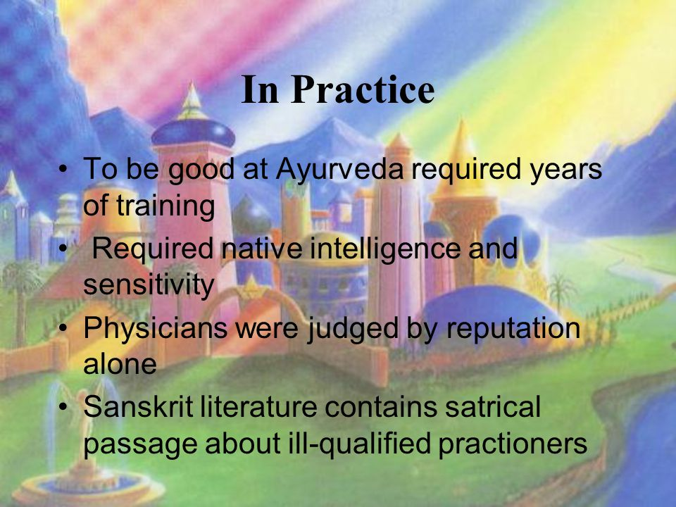 In Practice To be good at Ayurveda required years of training Required native intelligence and sensitivity Physicians were judged by reputation alone Sanskrit literature contains satrical passage about ill-qualified practioners