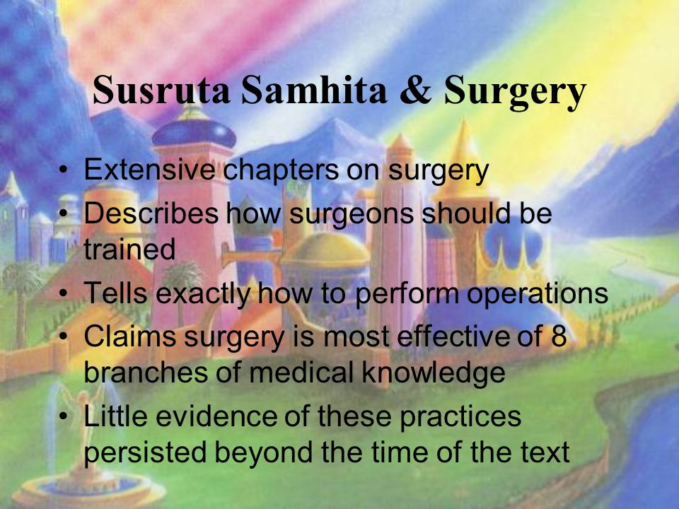 Susruta Samhita & Surgery Extensive chapters on surgery Describes how surgeons should be trained Tells exactly how to perform operations Claims surgery is most effective of 8 branches of medical knowledge Little evidence of these practices persisted beyond the time of the text