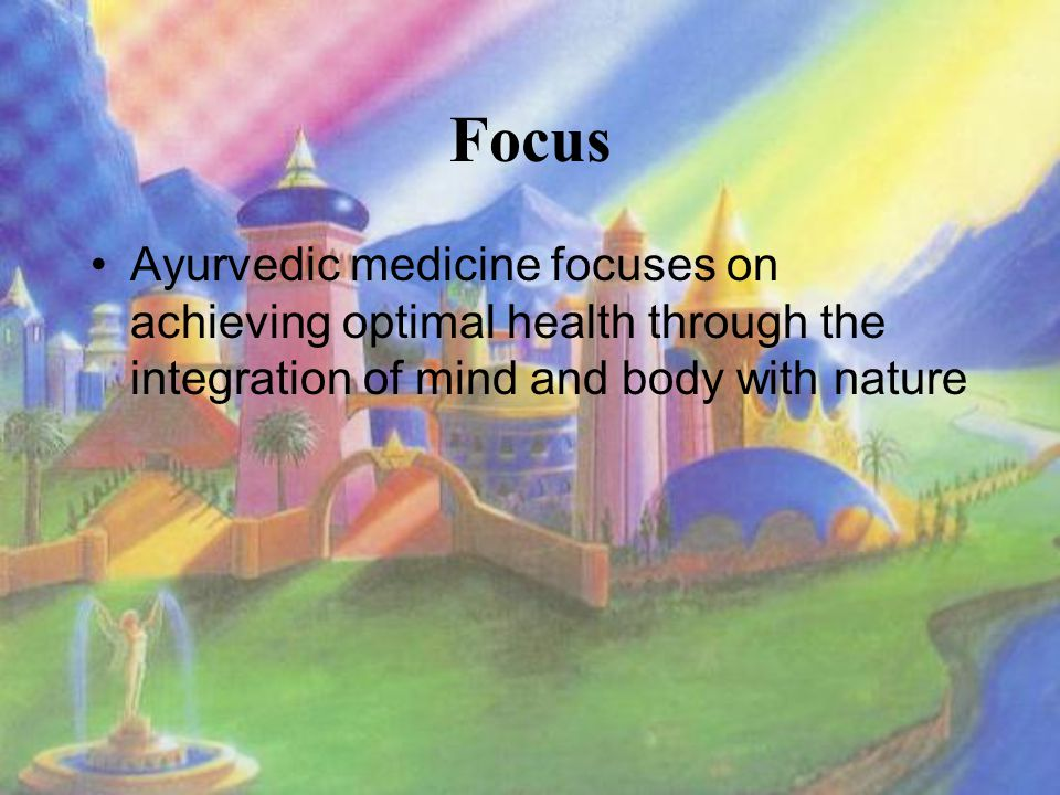 Focus Ayurvedic medicine focuses on achieving optimal health through the integration of mind and body with nature