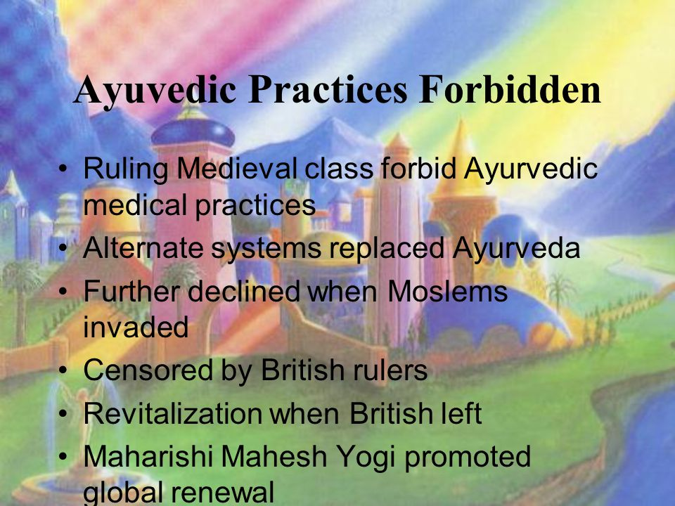 Ayuvedic Practices Forbidden Ruling Medieval class forbid Ayurvedic medical practices Alternate systems replaced Ayurveda Further declined when Moslems invaded Censored by British rulers Revitalization when British left Maharishi Mahesh Yogi promoted global renewal