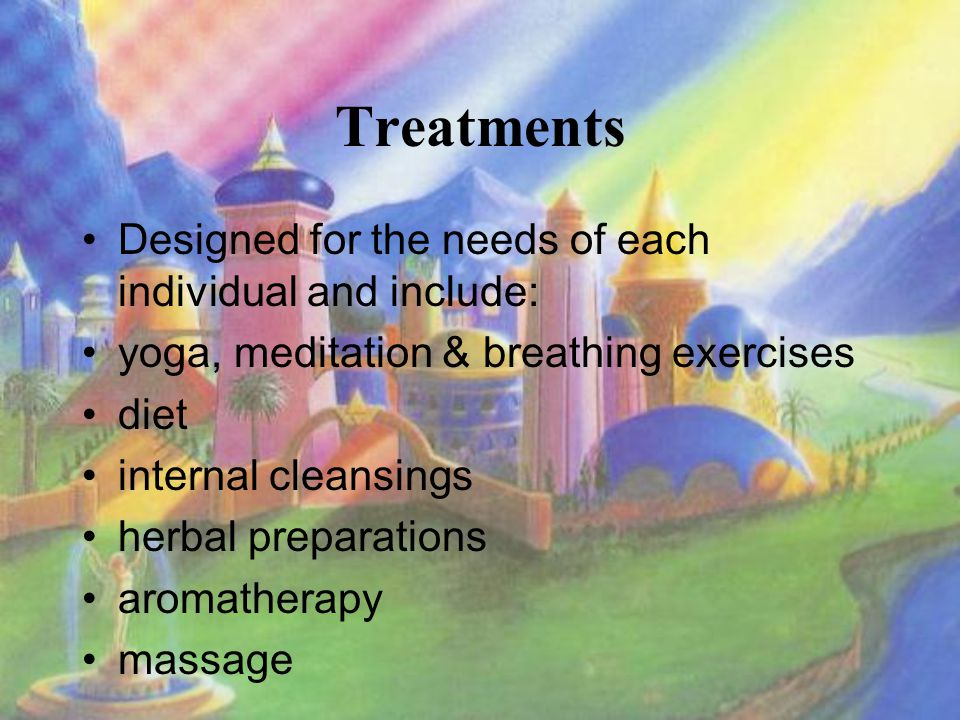 Treatments Designed for the needs of each individual and include: yoga, meditation & breathing exercises diet internal cleansings herbal preparations aromatherapy massage