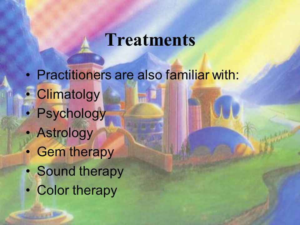 Treatments Practitioners are also familiar with: Climatolgy Psychology Astrology Gem therapy Sound therapy Color therapy