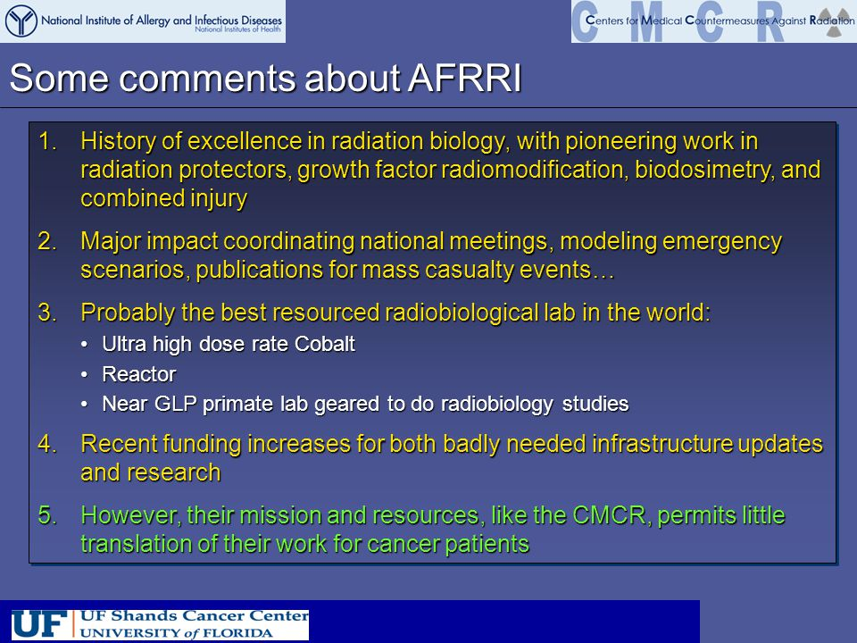 Some comments about AFRRI 1.History of excellence in radiation biology, with pioneering work in radiation protectors, growth factor radiomodification, biodosimetry, and combined injury 2.Major impact coordinating national meetings, modeling emergency scenarios, publications for mass casualty events… 3.Probably the best resourced radiobiological lab in the world: Ultra high dose rate CobaltUltra high dose rate Cobalt ReactorReactor Near GLP primate lab geared to do radiobiology studiesNear GLP primate lab geared to do radiobiology studies 4.Recent funding increases for both badly needed infrastructure updates and research 5.However, their mission and resources, like the CMCR, permits little translation of their work for cancer patients 1.History of excellence in radiation biology, with pioneering work in radiation protectors, growth factor radiomodification, biodosimetry, and combined injury 2.Major impact coordinating national meetings, modeling emergency scenarios, publications for mass casualty events… 3.Probably the best resourced radiobiological lab in the world: Ultra high dose rate CobaltUltra high dose rate Cobalt ReactorReactor Near GLP primate lab geared to do radiobiology studiesNear GLP primate lab geared to do radiobiology studies 4.Recent funding increases for both badly needed infrastructure updates and research 5.However, their mission and resources, like the CMCR, permits little translation of their work for cancer patients