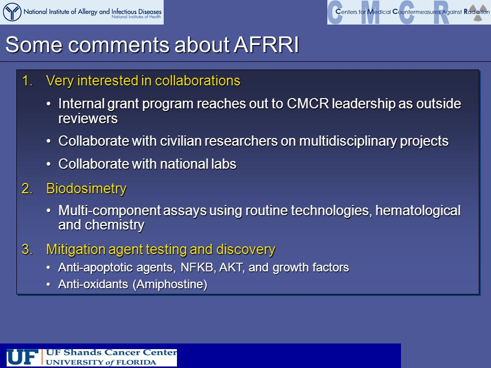 Some comments about AFRRI 1.Very interested in collaborations Internal grant program reaches out to CMCR leadership as outside reviewersInternal grant program reaches out to CMCR leadership as outside reviewers Collaborate with civilian researchers on multidisciplinary projectsCollaborate with civilian researchers on multidisciplinary projects Collaborate with national labsCollaborate with national labs 2.Biodosimetry Multi-component assays using routine technologies, hematological and chemistryMulti-component assays using routine technologies, hematological and chemistry 3.Mitigation agent testing and discovery Anti-apoptotic agents, NFKB, AKT, and growth factorsAnti-apoptotic agents, NFKB, AKT, and growth factors Anti-oxidants (Amiphostine)Anti-oxidants (Amiphostine) 1.Very interested in collaborations Internal grant program reaches out to CMCR leadership as outside reviewersInternal grant program reaches out to CMCR leadership as outside reviewers Collaborate with civilian researchers on multidisciplinary projectsCollaborate with civilian researchers on multidisciplinary projects Collaborate with national labsCollaborate with national labs 2.Biodosimetry Multi-component assays using routine technologies, hematological and chemistryMulti-component assays using routine technologies, hematological and chemistry 3.Mitigation agent testing and discovery Anti-apoptotic agents, NFKB, AKT, and growth factorsAnti-apoptotic agents, NFKB, AKT, and growth factors Anti-oxidants (Amiphostine)Anti-oxidants (Amiphostine)