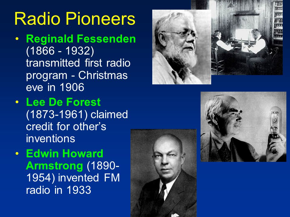Radio Pioneers Reginald Fessenden (1866 - 1932) transmitted first radio program - Christmas eve in 1906 Lee De Forest (1873-1961) claimed credit for other's inventions Edwin Howard Armstrong (1890- 1954) invented FM radio in 1933