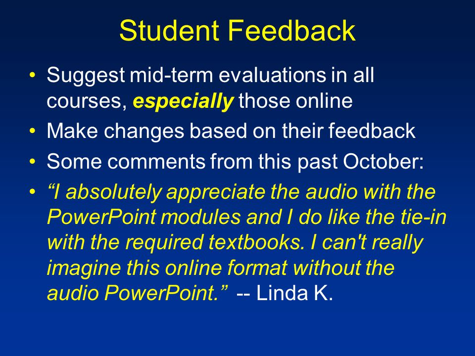 Student Feedback Suggest mid-term evaluations in all courses, especially those online Make changes based on their feedback Some comments from this past October: I absolutely appreciate the audio with the PowerPoint modules and I do like the tie-in with the required textbooks.