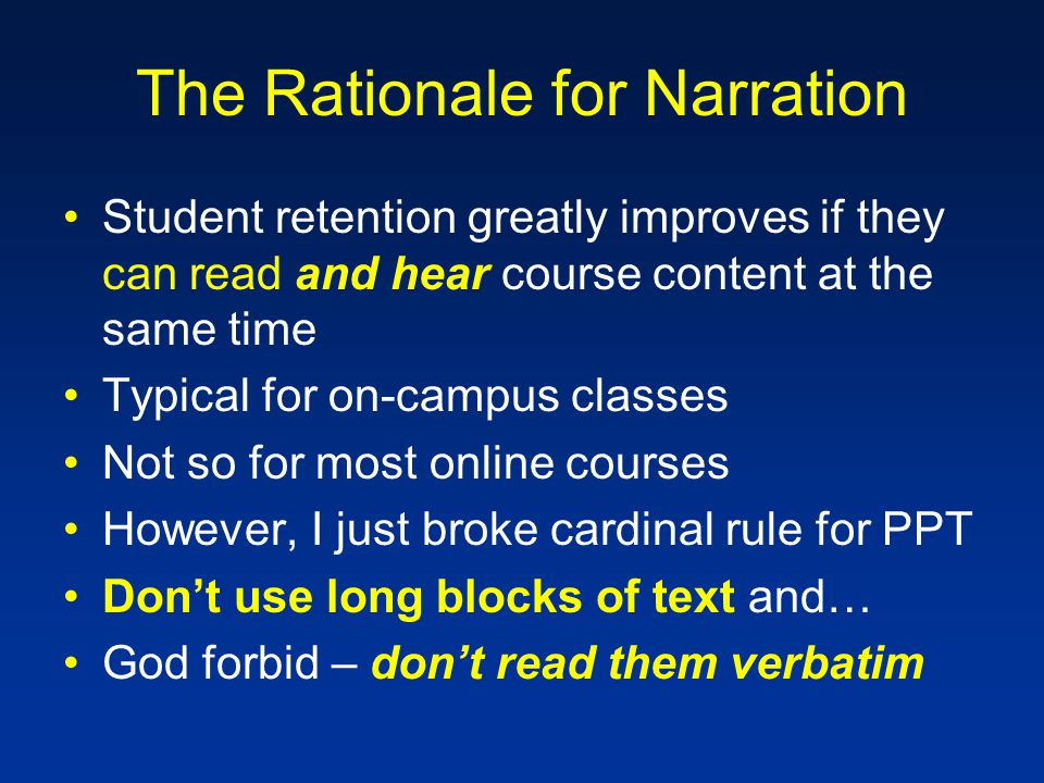 The Rationale for Narration Student retention greatly improves if they can read and hear course content at the same time Typical for on-campus classes Not so for most online courses However, I just broke cardinal rule for PPT Don't use long blocks of text and… God forbid – don't read them verbatim