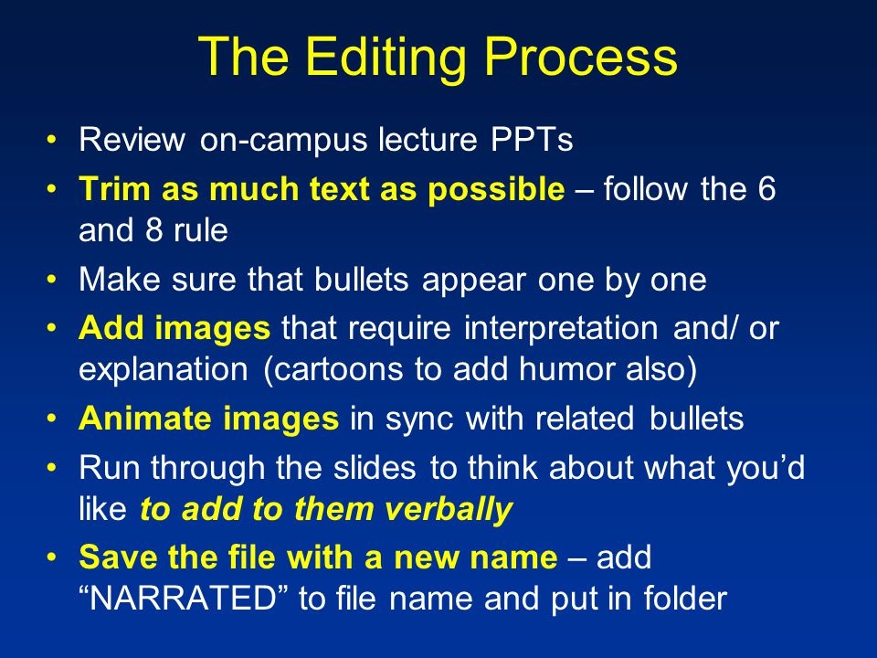 The Editing Process Review on-campus lecture PPTs Trim as much text as possible – follow the 6 and 8 rule Make sure that bullets appear one by one Add images that require interpretation and/ or explanation (cartoons to add humor also) Animate images in sync with related bullets Run through the slides to think about what you'd like to add to them verbally Save the file with a new name – add NARRATED to file name and put in folder