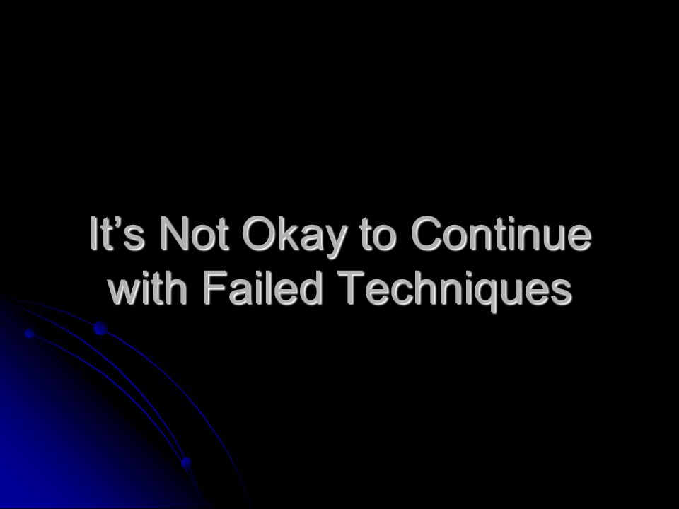 It's Not Okay to Continue with Failed Techniques