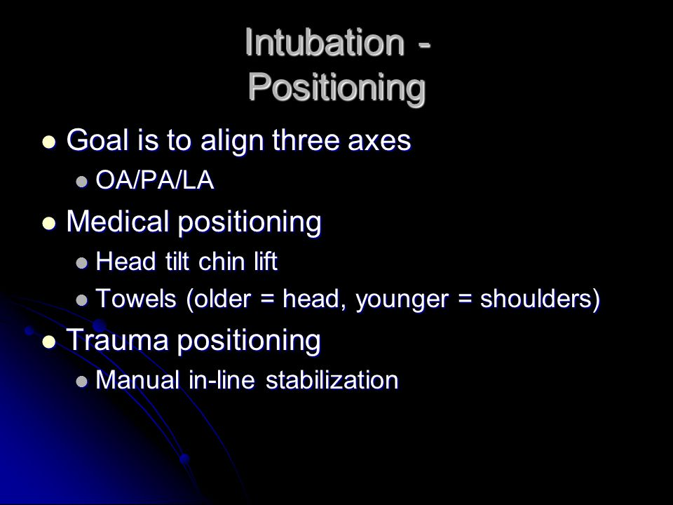 Intubation - Positioning Goal is to align three axes Goal is to align three axes OA/PA/LA OA/PA/LA Medical positioning Medical positioning Head tilt c