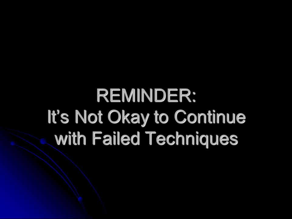 REMINDER: It's Not Okay to Continue with Failed Techniques