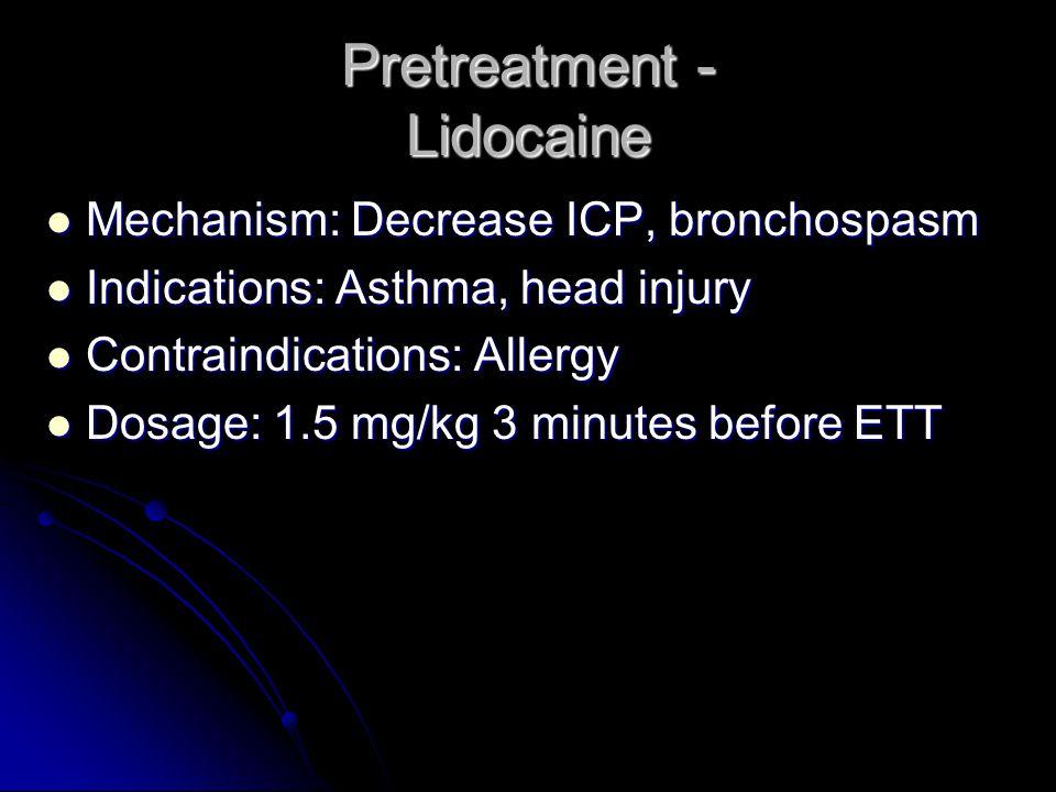 Pretreatment - Lidocaine Mechanism: Decrease ICP, bronchospasm Mechanism: Decrease ICP, bronchospasm Indications: Asthma, head injury Indications: Ast