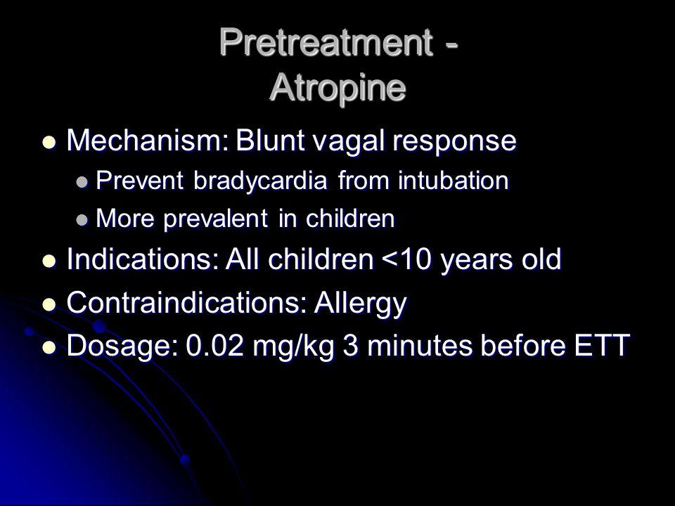 Pretreatment - Atropine Mechanism: Blunt vagal response Mechanism: Blunt vagal response Prevent bradycardia from intubation Prevent bradycardia from i