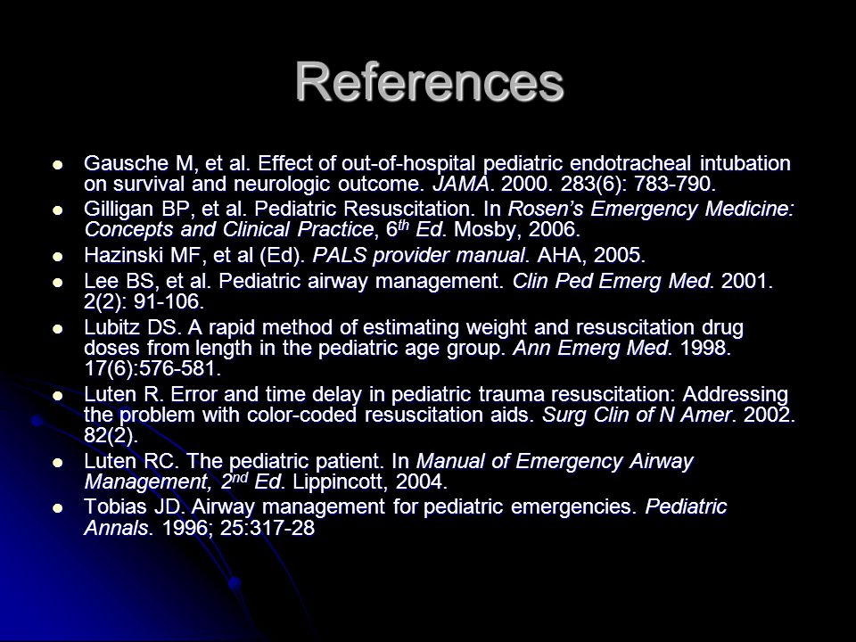 References Gausche M, et al. Effect of out-of-hospital pediatric endotracheal intubation on survival and neurologic outcome. JAMA. 2000. 283(6): 783-7