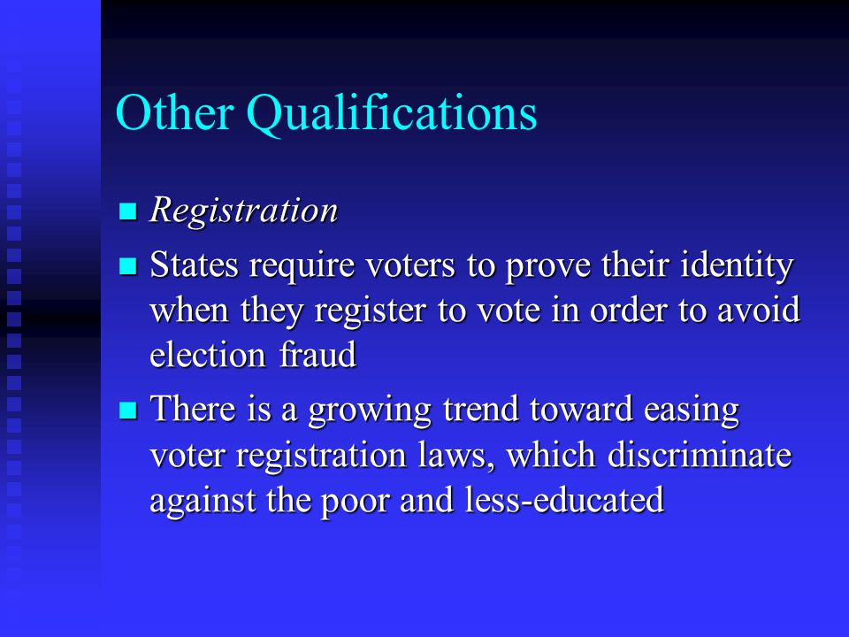 Other Qualifications Registration Registration States require voters to prove their identity when they register to vote in order to avoid election fraud States require voters to prove their identity when they register to vote in order to avoid election fraud There is a growing trend toward easing voter registration laws, which discriminate against the poor and less-educated There is a growing trend toward easing voter registration laws, which discriminate against the poor and less-educated