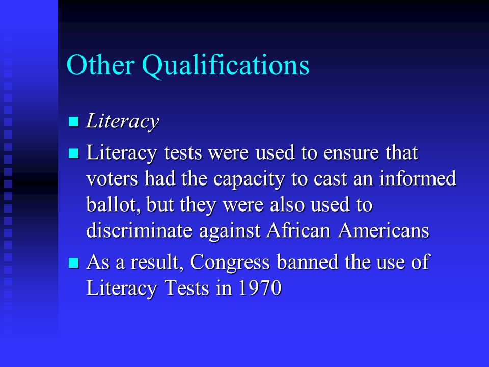 Other Qualifications Literacy Literacy Literacy tests were used to ensure that voters had the capacity to cast an informed ballot, but they were also used to discriminate against African Americans Literacy tests were used to ensure that voters had the capacity to cast an informed ballot, but they were also used to discriminate against African Americans As a result, Congress banned the use of Literacy Tests in 1970 As a result, Congress banned the use of Literacy Tests in 1970