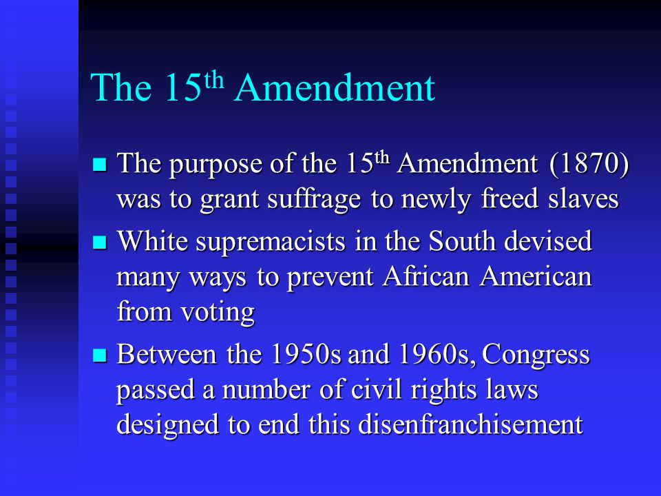 The 15 th Amendment The purpose of the 15 th Amendment (1870) was to grant suffrage to newly freed slaves The purpose of the 15 th Amendment (1870) was to grant suffrage to newly freed slaves White supremacists in the South devised many ways to prevent African American from voting White supremacists in the South devised many ways to prevent African American from voting Between the 1950s and 1960s, Congress passed a number of civil rights laws designed to end this disenfranchisement Between the 1950s and 1960s, Congress passed a number of civil rights laws designed to end this disenfranchisement