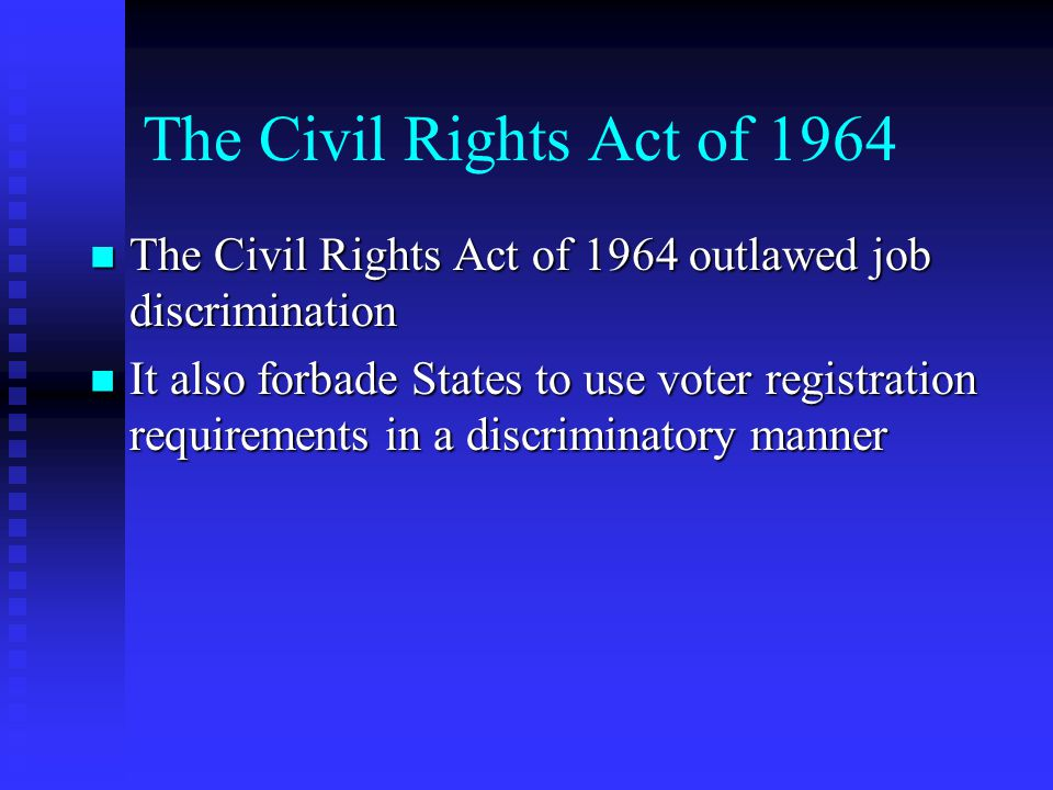 The Civil Rights Act of 1964 The Civil Rights Act of 1964 outlawed job discrimination The Civil Rights Act of 1964 outlawed job discrimination It also forbade States to use voter registration requirements in a discriminatory manner It also forbade States to use voter registration requirements in a discriminatory manner