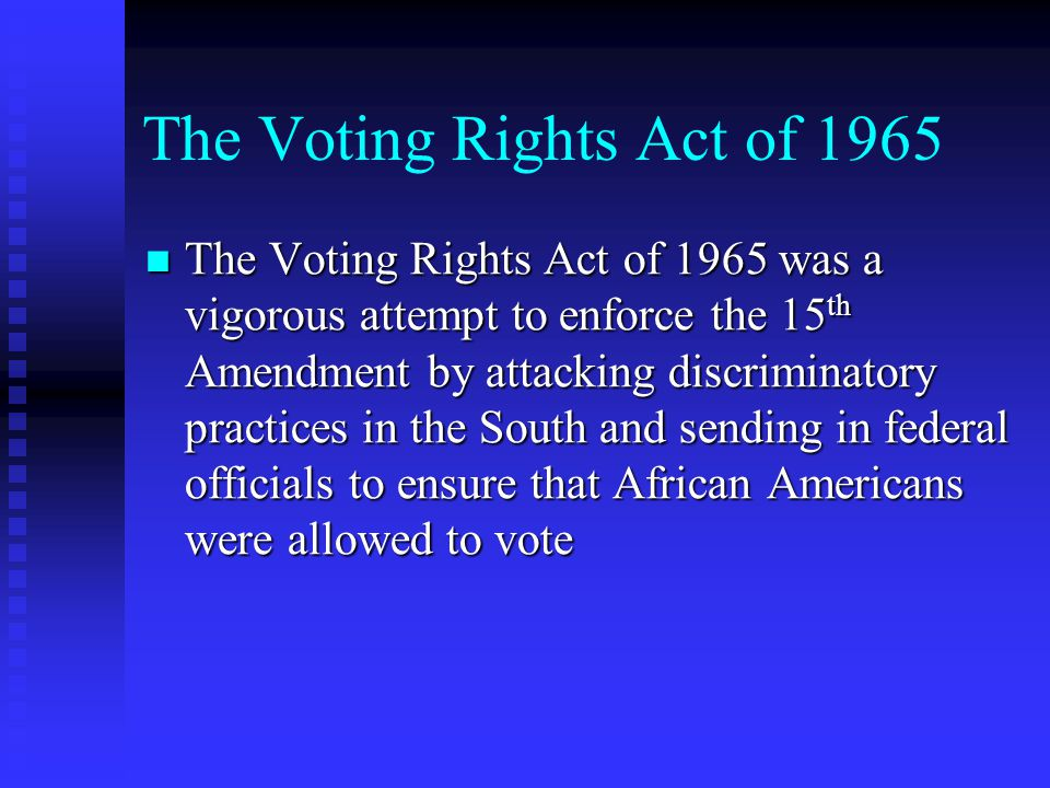 The Voting Rights Act of 1965 The Voting Rights Act of 1965 was a vigorous attempt to enforce the 15 th Amendment by attacking discriminatory practices in the South and sending in federal officials to ensure that African Americans were allowed to vote The Voting Rights Act of 1965 was a vigorous attempt to enforce the 15 th Amendment by attacking discriminatory practices in the South and sending in federal officials to ensure that African Americans were allowed to vote