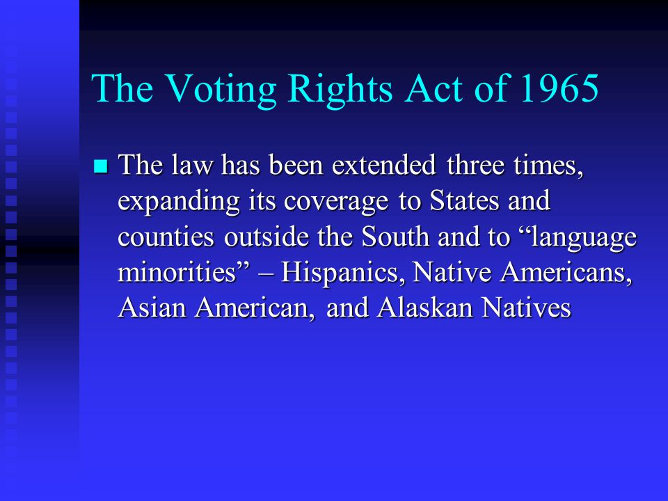 The Voting Rights Act of 1965 The law has been extended three times, expanding its coverage to States and counties outside the South and to language minorities – Hispanics, Native Americans, Asian American, and Alaskan Natives The law has been extended three times, expanding its coverage to States and counties outside the South and to language minorities – Hispanics, Native Americans, Asian American, and Alaskan Natives