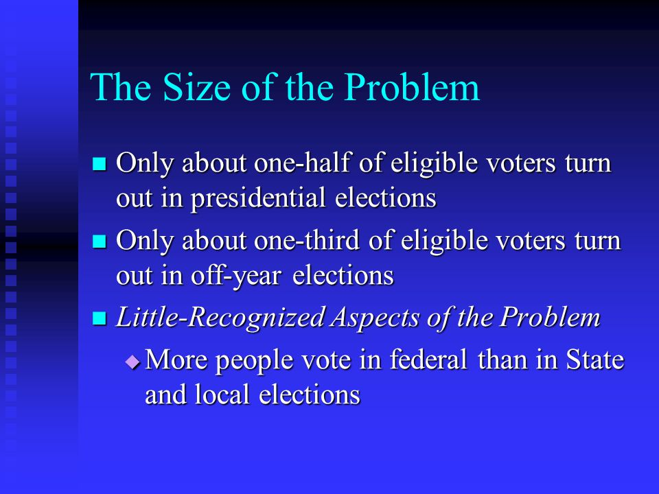 The Size of the Problem Only about one-half of eligible voters turn out in presidential elections Only about one-half of eligible voters turn out in presidential elections Only about one-third of eligible voters turn out in off-year elections Only about one-third of eligible voters turn out in off-year elections Little-Recognized Aspects of the Problem Little-Recognized Aspects of the Problem  More people vote in federal than in State and local elections