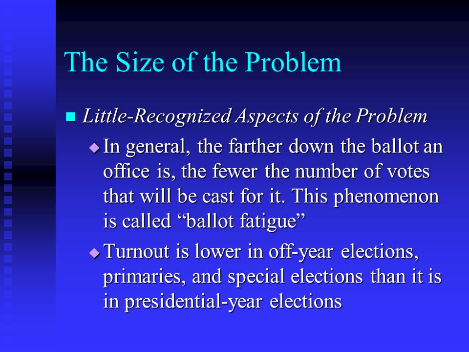 The Size of the Problem Little-Recognized Aspects of the Problem Little-Recognized Aspects of the Problem  In general, the farther down the ballot an office is, the fewer the number of votes that will be cast for it.